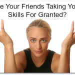 Are Your Friends Taking Your Skills For Granted?